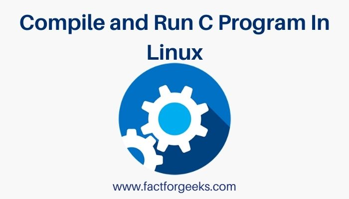 Write, Compile and Run C Program In Linux